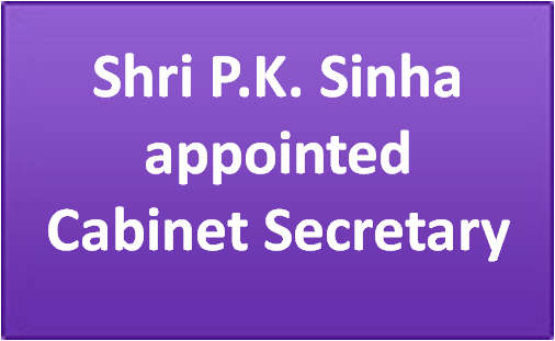 Shri P. K. Sinha appointed Cabinet Secretary | Prime Minister of India